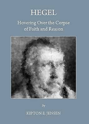 1 of 1 - NEW Hegel: Hovering Over the Corpse of Faith and Reason by Kipton E. Jensen