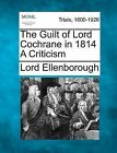 The Guilt of Lord Cochrane in 1814 a Criticism by Lord Ellenborough (Paperback / softback, 2012)
