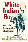 White Indian Boy: My Life Among the Shoshones by Elijah Nicholas Wilson (Paperback / softback, 2009)