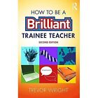How to be a Brilliant Trainee Teacher by Trevor Wright (Paperback, 2017)