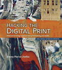 Hacking the Digital Print: Alternative Image Capture and Printmaking Processes with a Special Section on 3D Printing by Bonny Pierce Lhotka (Paperback, 2015)