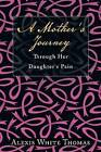 A Mother's Journey Through Her Daughter's Pain by Alexis White Thomas (Paperback / softback, 2015)