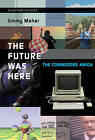 The Future Was Here: The Commodore Amiga by Jimmy Maher (Hardback, 2012)