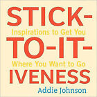 Stick-to-it-iveness: Inspirations to Get You Where You Want to Go by Addie Johnson (Hardback, 2010)