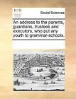 An Address to the Parents, Guardians, Trustees and Executors, Who Put Any Youth to Grammar-Schools. by Multiple Contributors (Paperback / softback, 2010)