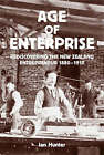 Age of Enterprise: rediscovering the New Zealand Entrepreneur 1880-1910 by Ian Hunter (Paperback, 2007)
