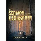 The Sermon at the Coliseum by John Hill (Hardback, 2013)