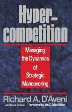 Hyper-Competition : Managing the Dynamics of Strategic Maneuvering by Richard...