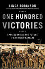 One Hundred Victories: Special Ops and the Future of American Warfare by Linda Robinson (Hardback, 2013)