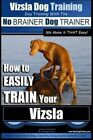 Vizsla Dog Training - Dog Training with the No Brainer Dog Trainer We Make It That Easy! -: How to Easily Train Your Vizsla by MR Paul Allen Pearce (Paperback / softback, 2015)