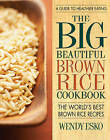 Big Beautiful Brown Rice Cookbook: The World's Best Brown Rice Recipes by Wendy Esko (Paperback, 2015)