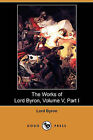 The Works of Lord Byron, Volume V, Part I (Dodo Press) by Lord George Gordon Byron (Paperback / softback, 2009)