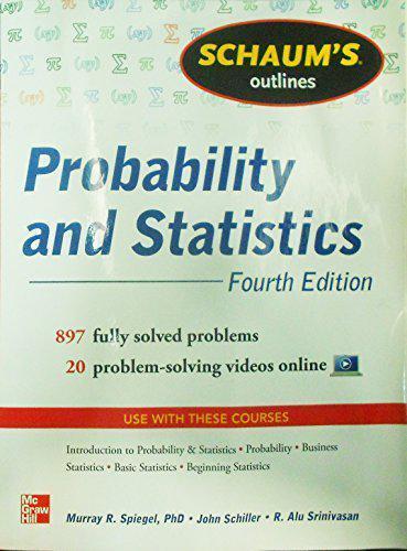 Schaum's Outline of Probability and Statistics: 897 Solved Problems + 20  Videos by Murray R  Spiegel, John J  Schiller, R  Alu Srinivasan  (Paperback,