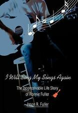 I Will Sing My Songs Again : The Inconceivable Life Story of Ronnie Fuller by...