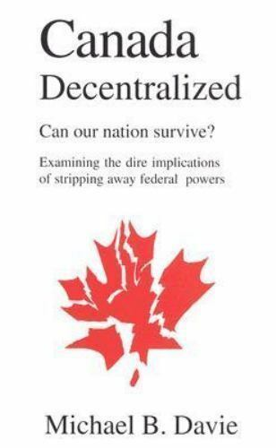 Canada Decentralized : Can Our Nation Survive? Examining The Dire Implication...
