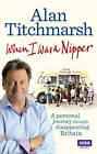 When I Was a Nipper: The Way We Were in Disappearing Britain by Alan Titchmarsh (Paperback, 2011)