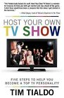 Host Your Own TV Show: Five Steps to Help You Become a Top TV Personality by Tim Tialdo (Paperback, 2012)