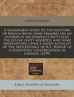 A Reasonable Word to the Doctors of Reason Being Some Remarks on an Author in His Pamphlet Entituled the Divine Unity Asserted: And Some Observations Upon a Short Account of the Proceedings of R.S., Bishop of a Dissenting Congregation in London (1699) by Nath Goldham (Paperback / softback, 2010)
