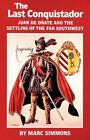 The Last Conquistador: Juan de Onate and the Settling of the Far Southwest by Marc Simmons (Paperback, 1993)