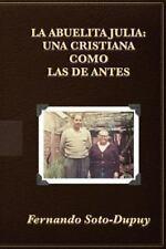 La Abuelita Julia : Una Cristiana Como Las de Antes by Fernando Soto-Dupuy...