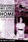 Leaving My Little Mountain Home Far Behind by Betty L Carter 9781420846690