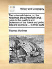 The Universal Director; Or, the Nobleman and Gentleman's True Guide to the Masters and Professors of the Liberal and Polite Arts and Sciences; ... in Three Parts by Thomas Mortimer (Paperback / softback, 2010)