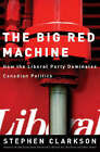 The Big Red Machine: How the Liberal Party Dominates Canadian Politics by Stephen Clarkson (Paperback, 2005)
