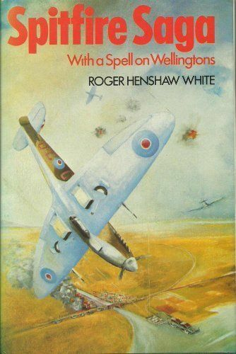 Spitfire Saga: With a Spell on Wellingtons By Roger Henshaw White