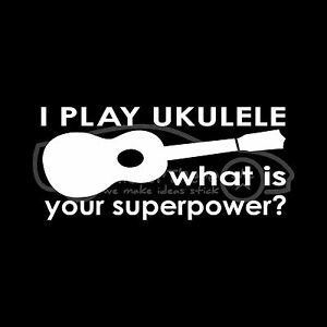 I Play Ukulele What Is Your Super Power Sticker Decal