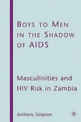 Boys to Men in the Shadow of AIDS: Masculinities and HIV Risk in Zambia, New, Si