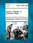 James L. Mitchell, vs. Cassius H. Read by Vanderpoel Green Cuming (Paperback / softback, 2012)