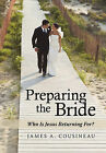Preparing the Bride: Who Is Jesus Returning For? by James A. Cousineau (Hardback, 2011)