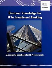 Business Knowledge for IT in Investment Banking : The Complete Handbook for...