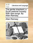 The gentle shepherd: a Scots pastoral comedy. With new songs. By Allan Ramsay.