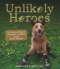 Unlikely Heroes: 37 Inspiring Stories of Courage and Heart from the Animal Kingdom by Jennifer Holland (Hardback, 2014)