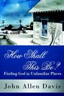 How Shall This Be? Finding God in Unfamiliar Places 9781425939922 Davis