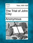 The Trial of John Clay by Anonymous (Paperback / softback, 2012)