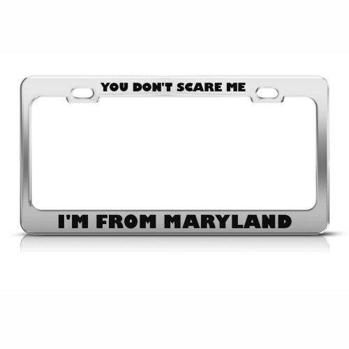 YOU DON/'T SCARE ME I FROM MARYLAND HUMOR FUNNY Metal License Plate Frame