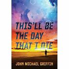 This'll Be The Day That I Die 9781478735045 by John Michael Griffin Paperback