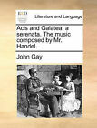 Acis and Galatea, a Serenata. the Music Composed by Mr. Handel. by John Gay (Paperback / softback, 2010)