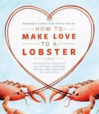 How to Make Love to a Lobster : An Eclectic Guide to the Buying, Cooking,...