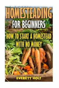 Homesteading for Beginners : How to Start a Homestead With No Money, Paperbac...