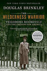 The Wilderness Warrior: Theodore Roosevelt and the Crusade for America by Professor Douglas Brinkley (Paperback / softback)
