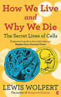 How We Live and Why We Die: the secret lives of cells by Lewis Wolpert (Paperback, 2010)