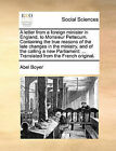 A Letter from a Foreign Minister in England, to Monsieur Pettecum. Containing the True Reasons of the Late Changes in the Ministry, and of the Calling a New Parliament: Translated from the French Original. by Abel Boyer (Paperback / softback, 2010)