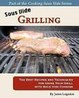 Sous Vide Grilling: The Best Recipes and Techniques for Using Your Grill with Sous Vide Cooking by Jason Logsdon (Paperback / softback, 2011)