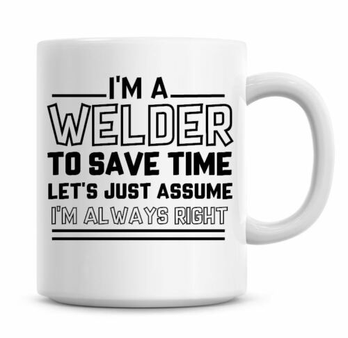 I/'m A Welder Lets Just Assume I/'m Always Right Funny Coffee Mug Gifts Tea 1265