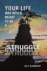 Your Life Was Never Meant to be a Struggle by Roy E. Klienwachter (Paperback, 2006)