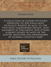 A Collection of Sundry Petitions Presented to the Kings Most Excellent Majesty as Also, to the Two Most Honourable Houses, Now Assembled in Parliament. and Others Already Signed, by Most of the Gentry, Ministers and Freeholders of Severall Counties (1660) by Thomas Aston (Paperback / softback, 2010)