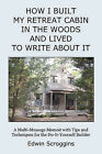 How I Built My Retreat Cabin in the Woods and Lived to Write about It: A Multi-Message Memoir with Tips & Techniques for the Do-It-Yourself Builder by Edwin Scroggins (Paperback / softback, 2008)